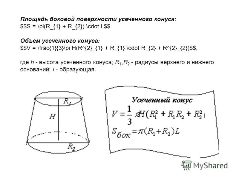 Площадь боковой поверхности усеченного конуса: $$S = \pi(R_{1} + R_{2}) \cdot l $$ Объем усеченного конуса: $$V = \frac{1}{3}\pi H(R^{2}_{1} + R_{1} \cdot R_{2} + R^{2}_{2})$$, где h - высота усеченного конуса; R 1,R 2 - радиусы верхнего и нижнего ос