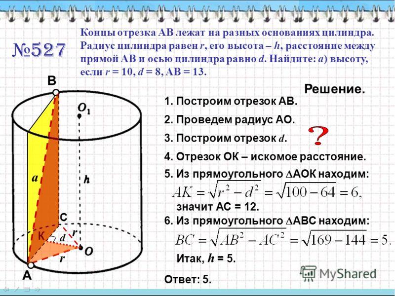 527 Концы отрезка АВ лежат на разных основаниях цилиндра. Радиус цилиндра равен r, его высота – h, расстояние между прямой АВ и осью цилиндра равно d. Найдите: a) высоту, если r = 10, d = 8, AB = 13. r a Решение. 1. Построим отрезок АВ. 2. Проведем р