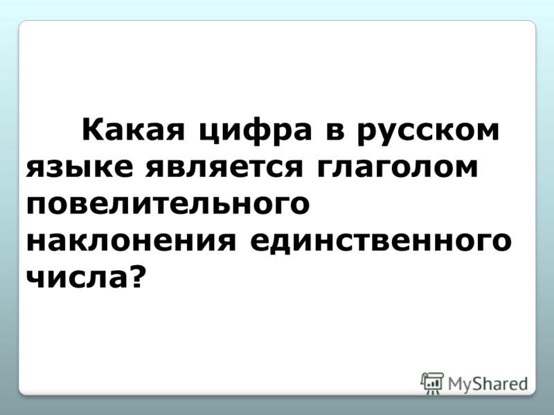Какая цифра в русском языке является глаголом повелительного наклонения единственного числа?