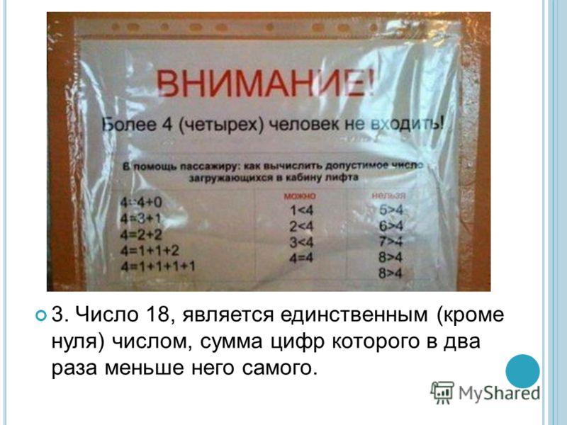 3. Число 18, является единственным (кроме нуля) числом, сумма цифр которого в два раза меньше него самого.