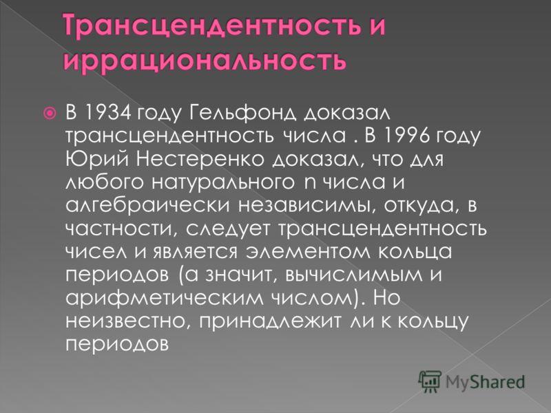 В 1934 году Гельфонд доказал трансцендентность числа. В 1996 году Юрий Нестеренко доказал, что для любого натурального n числа и алгебраически независимы, откуда, в частности, следует трансцендентность чисел и является элементом кольца периодов (а зн