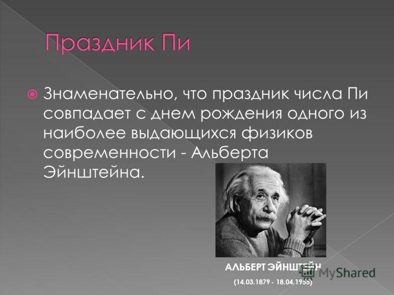 Знаменательно, что праздник числа Пи совпадает с днем рождения одного из наиболее выдающихся физиков современности - Альберта Эйнштейна. АЛЬБЕРТ ЭЙНШТЕЙН (14.03.1879 - 18.04.1955)