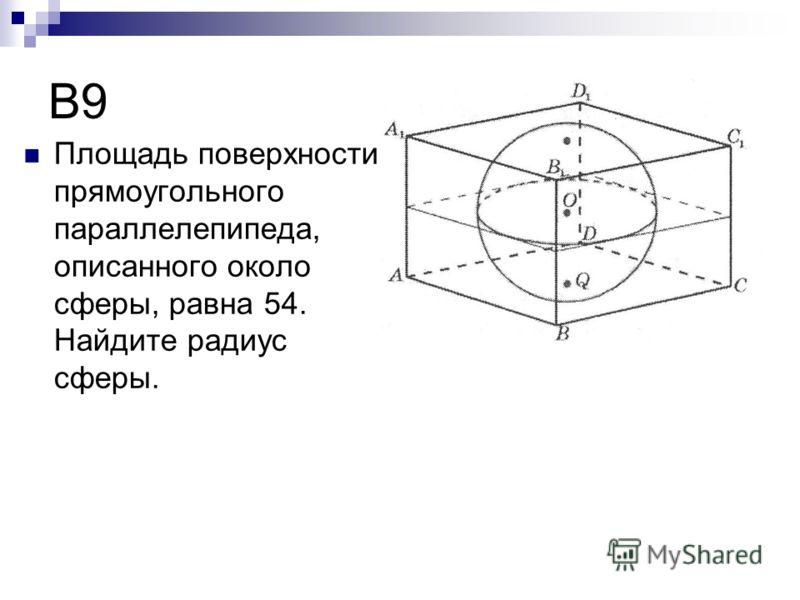 B9 Площадь поверхности прямоугольного параллелепипеда, описанного около сферы, равна 54. Найдите радиус сферы.