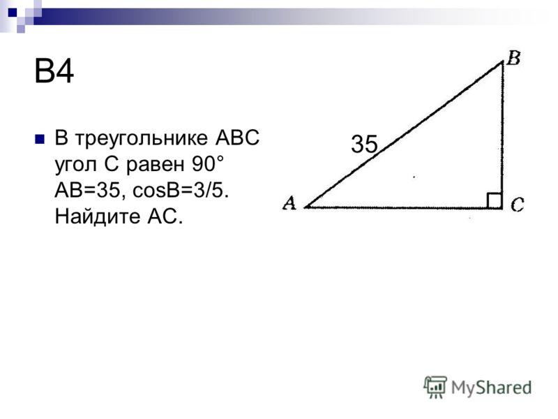 B4 В треугольнике ABC угол C равен 90° AB=35, cosB=3/5. Найдите AC. 35