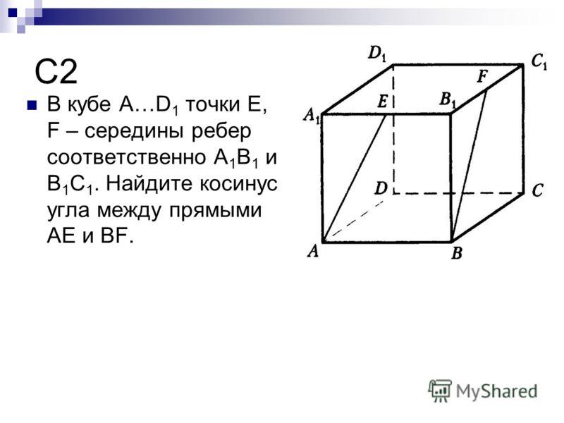 C2 В кубе A…D 1 точки E, F – середины ребер соответственно A 1 B 1 и B 1 C 1. Найдите косинус угла между прямыми AE и BF.