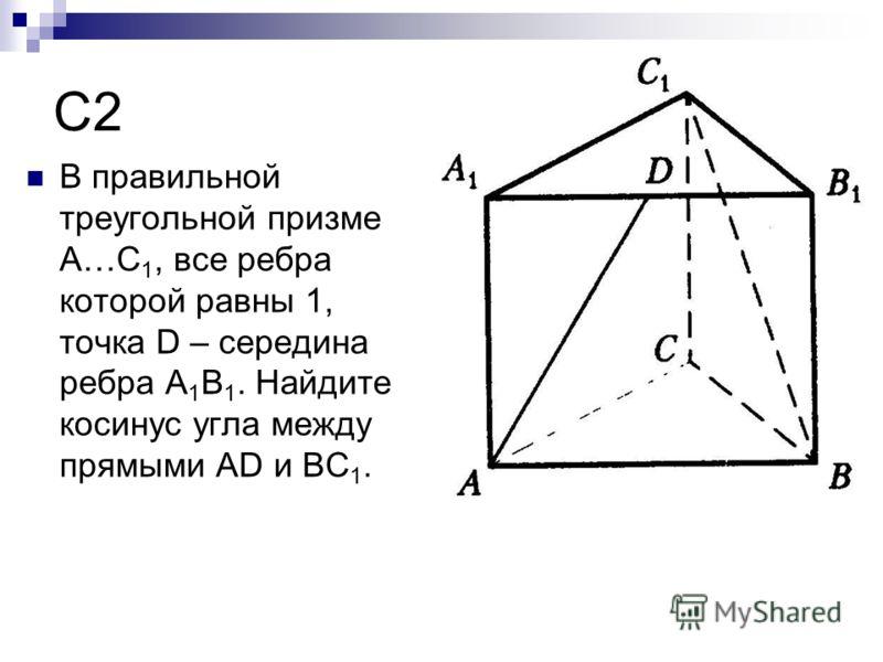 C2 В правильной треугольной призме A…C 1, все ребра которой равны 1, точка D – середина ребра A 1 B 1. Найдите косинус угла между прямыми AD и BC 1.