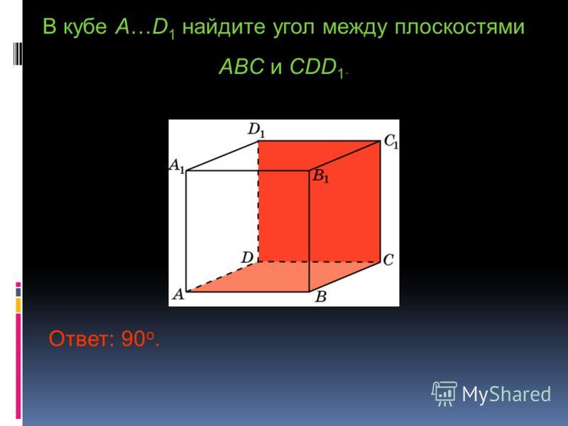 В кубе A…D 1 найдите угол между плоскостями ABC и CDD 1. Ответ: 90 o.