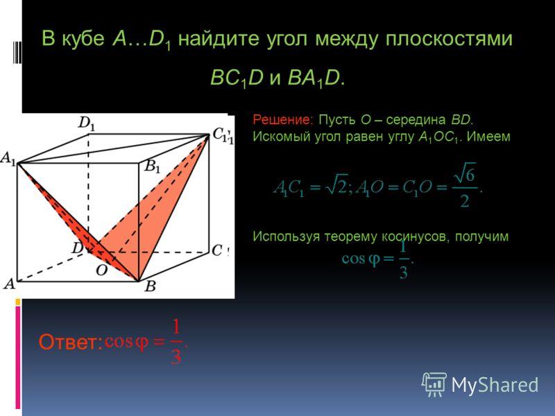 В кубе A…D 1 найдите угол между плоскостями BC 1 D и BA 1 D. Решение: Пусть O – середина BD. Искомый угол равен углу A 1 OC 1. Имеем Используя теорему косинусов, получим Ответ: