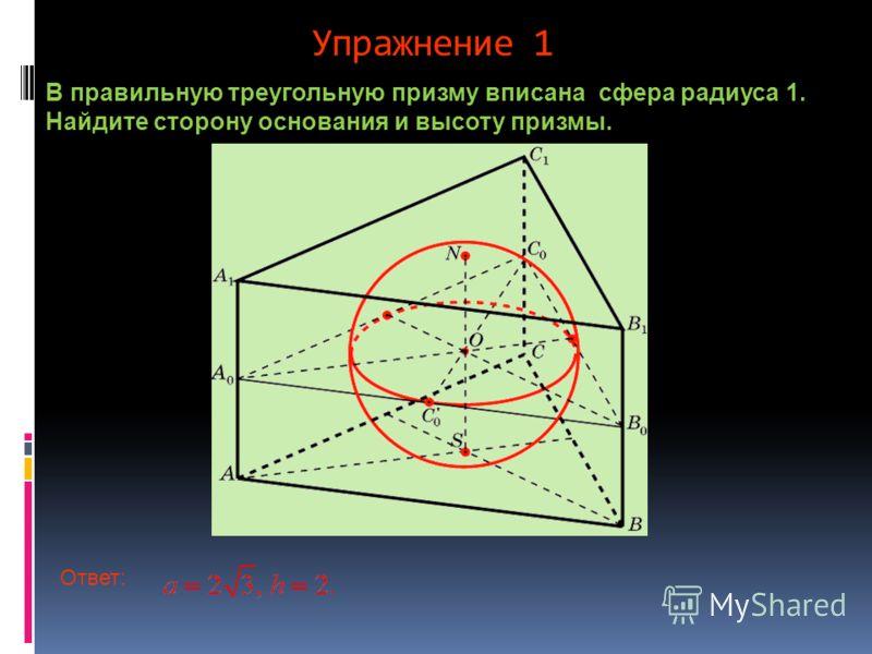 Упражнение 1 В правильную треугольную призму вписана сфера радиуса 1. Найдите сторону основания и высоту призмы. Ответ: