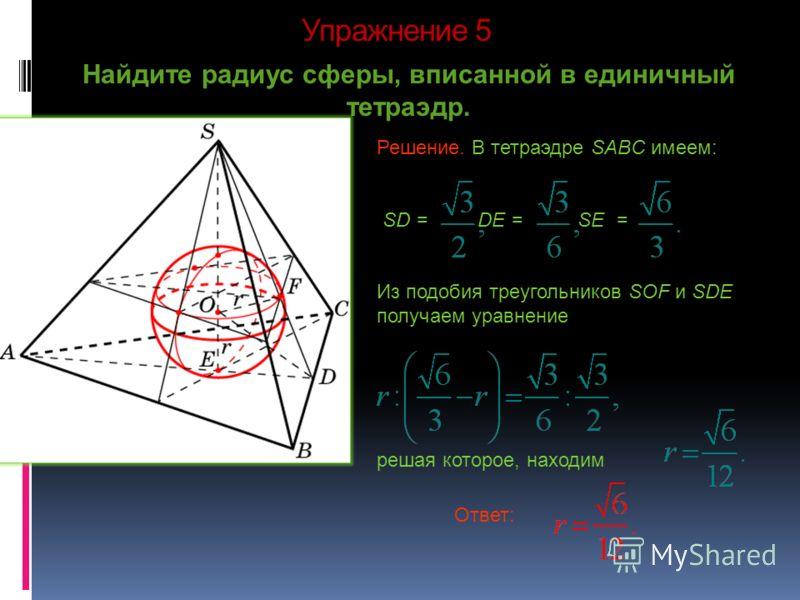 Упражнение 5 Найдите радиус сферы, вписанной в единичный тетраэдр. Ответ: Решение. В тетраэдре SABC имеем: SD = DE = SE = Из подобия треугольников SOF и SDE получаем уравнение решая которое, находим