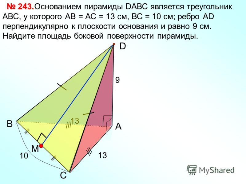 С В А D Основанием пирамиды DАВС является треугольник АВС, у которого АВ = АС = 13 см, ВС = 10 см; ребро АD перпендикулярно к плоскости основания и равно 9 см. Найдите площадь боковой поверхности пирамиды. 243. 243. 13 9 10 13 M