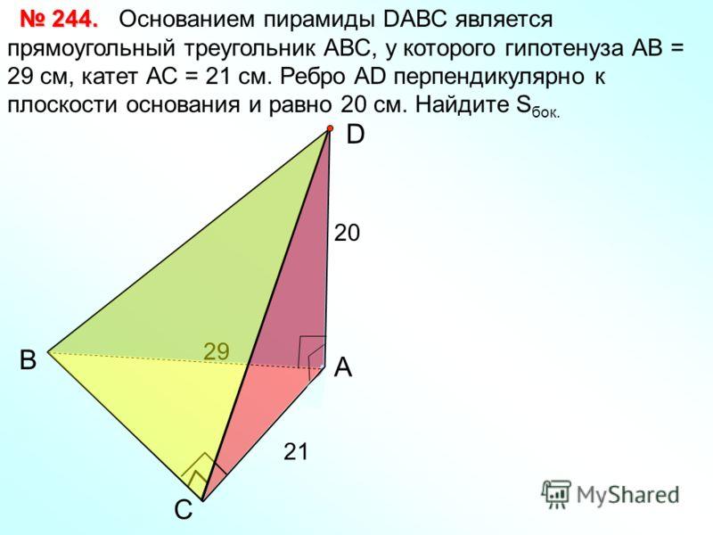 С В А D Основанием пирамиды DАВС является прямоугольный треугольник АВС, у которого гипотенуза АВ = 29 см, катет АС = 21 см. Ребро АD перпендикулярно к плоскости основания и равно 20 см. Найдите S бок. 244. 244. 21 20 29