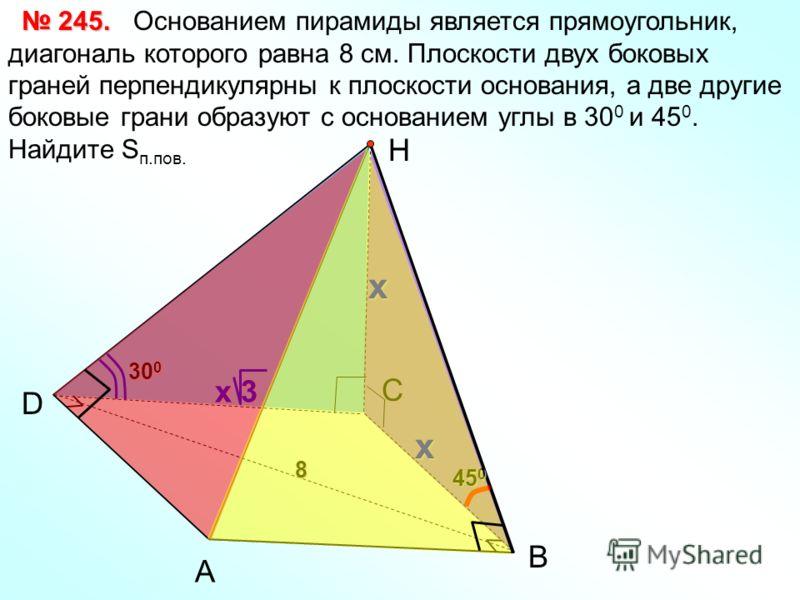Основанием пирамиды является прямоугольник, диагональ которого равна 8 см. Плоскости двух боковых граней перпендикулярны к плоскости основания, а две другие боковые грани образуют с основанием углы в 30 0 и 45 0. Найдите S п.пов. А D Н 245. 245.x В 4