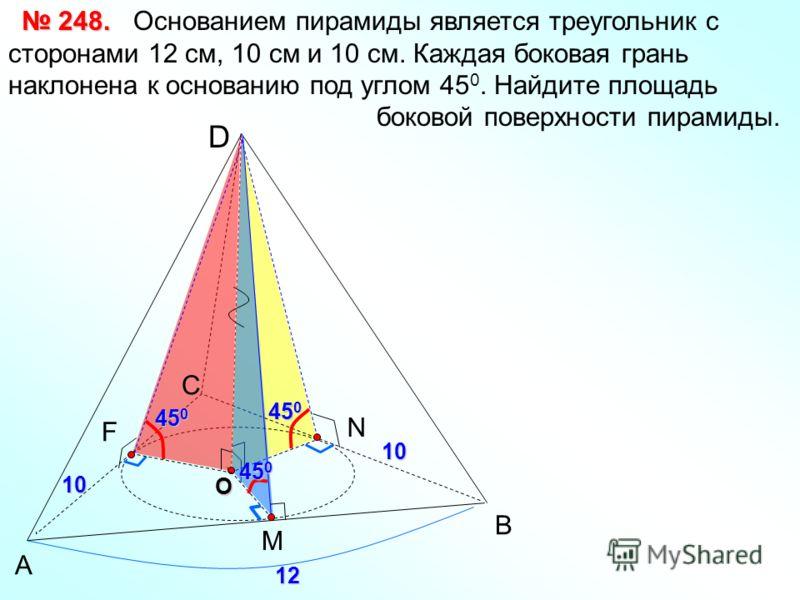 А В С D M F Основанием пирамиды является треугольник с сторонами 12 см, 10 см и 10 см. Каждая боковая грань наклонена к основанию под углом 45 0. Найдите площадь боковой поверхности пирамиды. 248. 248.O N 12 10 10 45 0