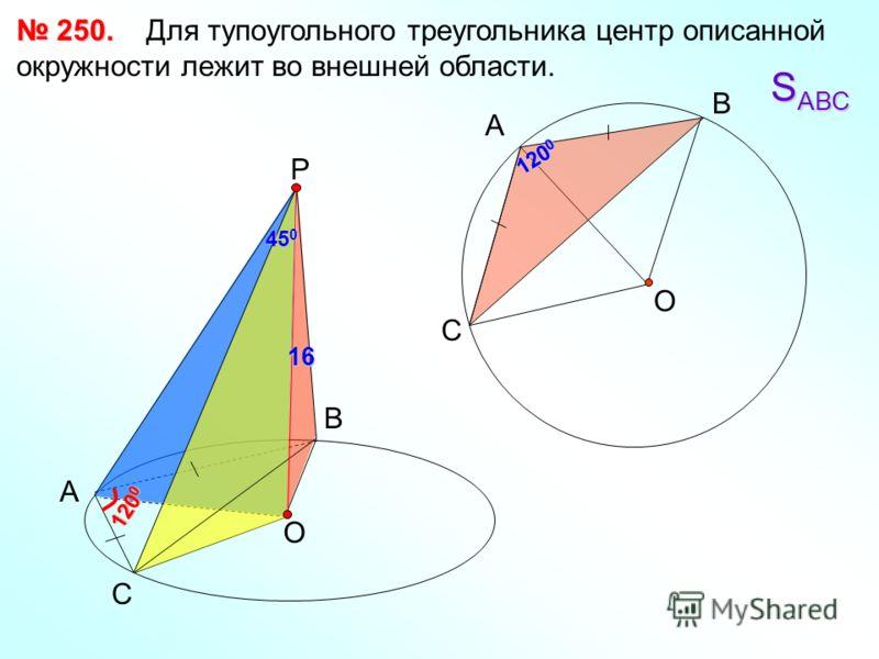 250. 250. Для тупоугольного треугольника центр описанной окружности лежит во внешней области. А В С Р 120 0 О О А С В 45 0 16 S АВС