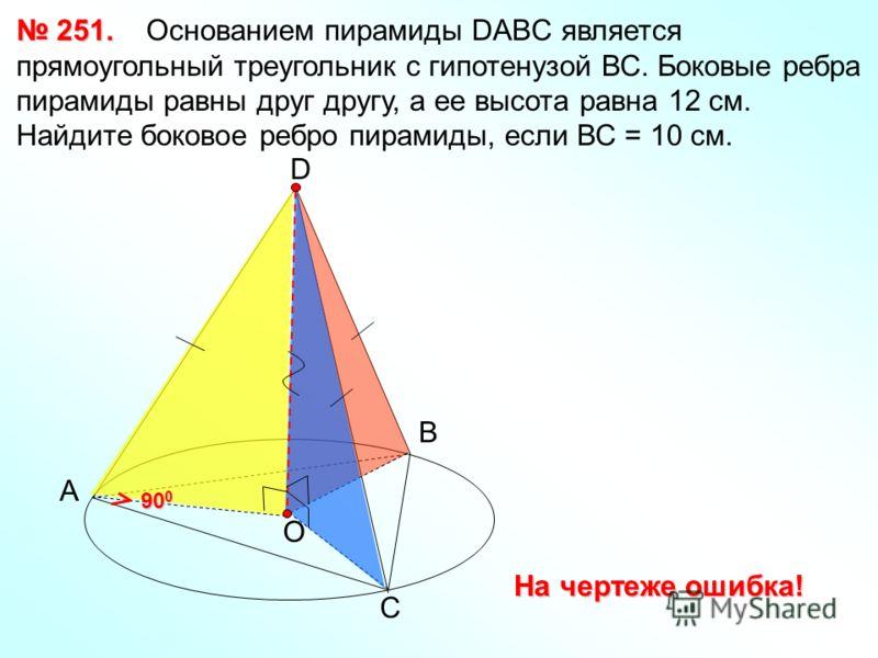 А 251. 251. Основанием пирамиды DABC является прямоугольный треугольник с гипотенузой ВС. Боковые ребра пирамиды равны друг другу, а ее высота равна 12 см. Найдите боковое ребро пирамиды, если ВС = 10 см. В С D О 90 0 На чертеже ошибка!