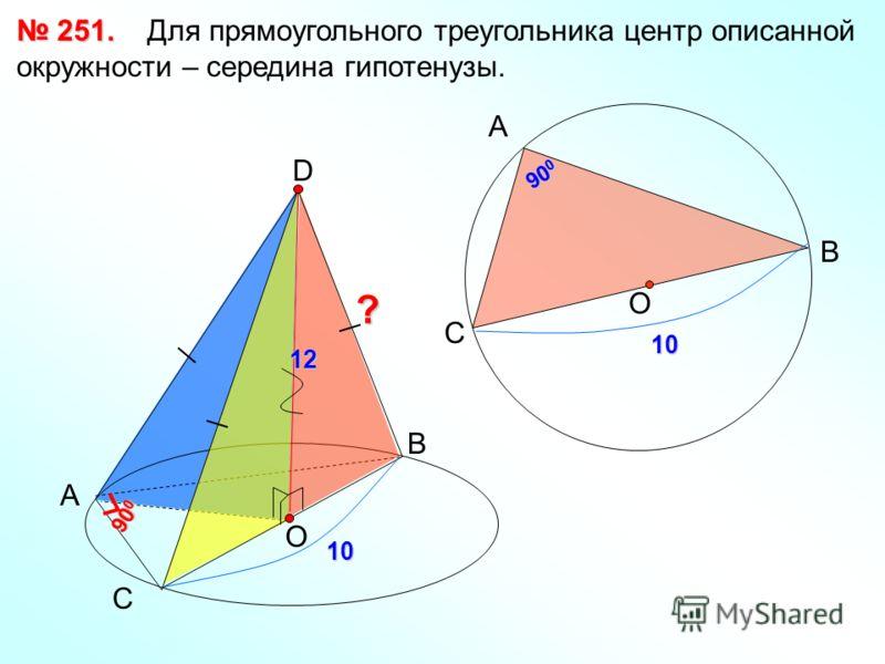 251. 251. Для прямоугольного треугольника центр описанной окружности – середина гипотенузы. А В С D 90 0 О 10 О А С В 10 12?