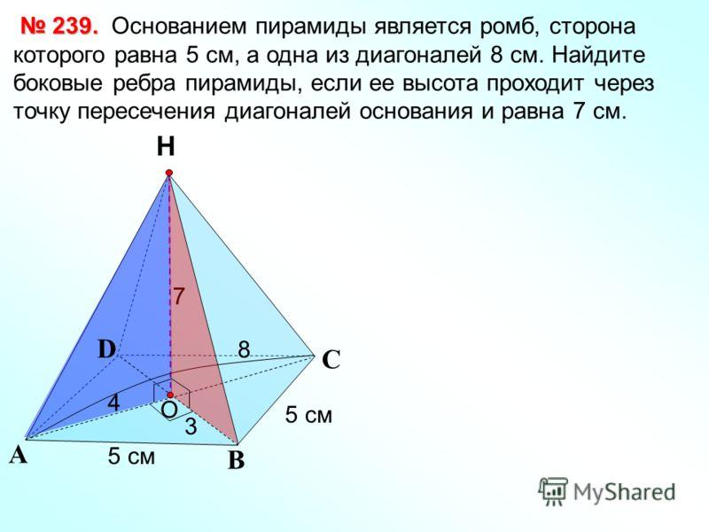 С А В Н 239. 239. Основанием пирамиды является ромб, сторона которого равна 5 см, а одна из диагоналей 8 см. Найдите боковые ребра пирамиды, если ее высота проходит через точку пересечения диагоналей основания и равна 7 см. O D 5 см 7 8 4 3