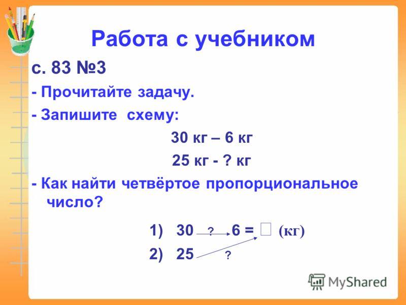 Работа с учебником с. 83 3 - Прочитайте задачу. - Запишите схему: 30 кг – 6 кг 25 кг - ? кг - Как найти четвёртое пропорциональное число? 1) 30 ? 6 = (кг) 2) 25 ?