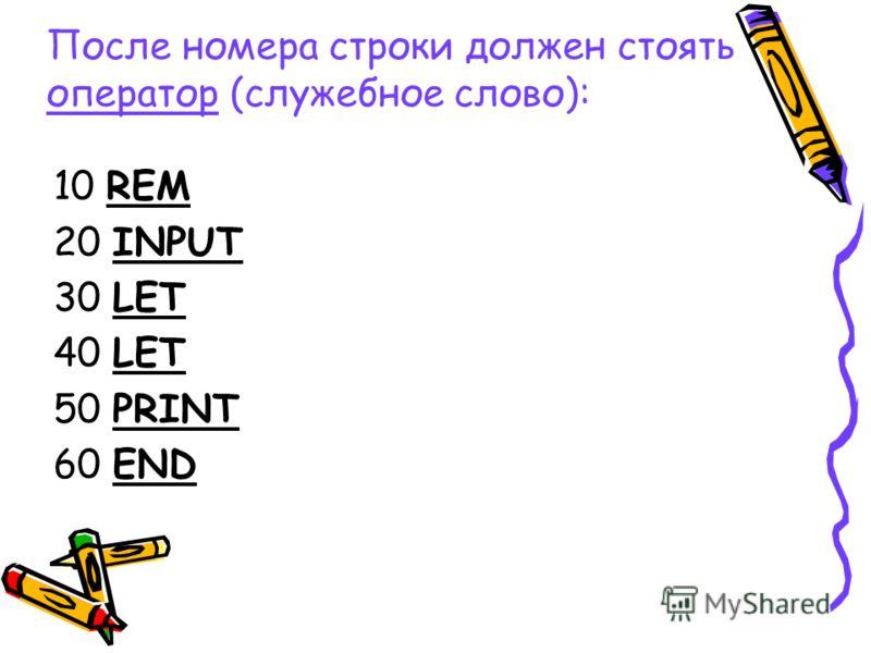 10 REM 20 INPUT 30 LET 40 LET 50 PRINT 60 END После номера строки должен стоять оператор (служебное слово):