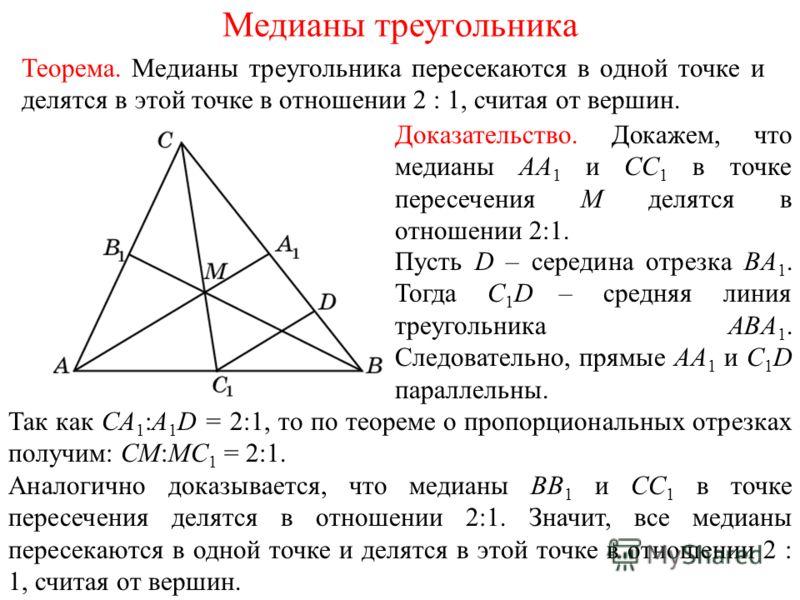 Доказательство. Докажем, что медианы AA 1 и CC 1 в точке пересечения M делятся в отношении 2:1. Теорема. Медианы треугольника пересекаются в одной точке и делятся в этой точке в отношении 2 : 1, считая от вершин. Пусть D – середина отрезка BA 1. Тогд