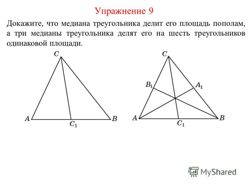 Докажите, что медиана треугольника делит его площадь пополам, а три медианы треугольника делят его на шесть треугольников одинаковой площади. Упражнение 9