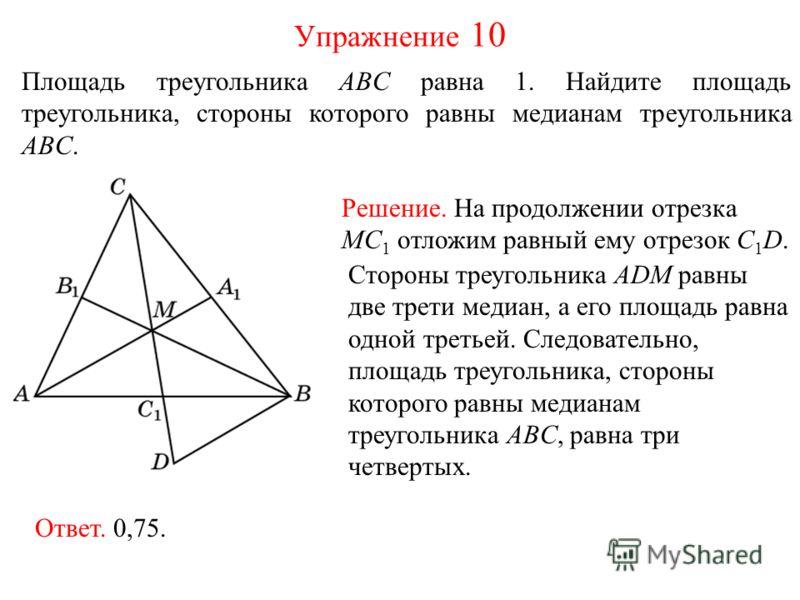 Площадь треугольника ABC равна 1. Найдите площадь треугольника, стороны которого равны медианам треугольника ABC. Упражнение 10 Решение. На продолжении отрезка MC 1 отложим равный ему отрезок C 1 D. Стороны треугольника ADM равны две трети медиан, а