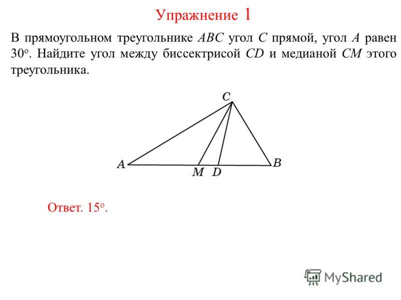 В прямоугольном треугольнике ABC угол C прямой, угол A равен 30 о. Найдите угол между биссектрисой CD и медианой CM этого треугольника. Ответ. 15 о. Упражнение 1