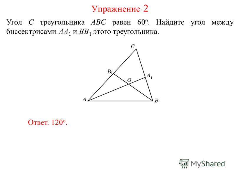 Угол C треугольника ABC равен 60 о. Найдите угол между биссектрисами AA 1 и BB 1 этого треугольника. Ответ. 120 о. Упражнение 2