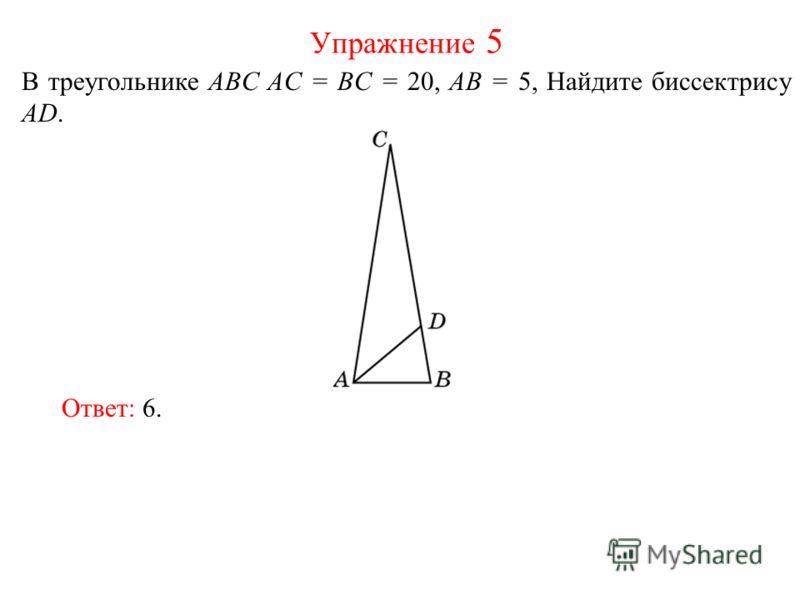 В треугольнике ABC AC = BC = 20, AB = 5, Найдите биссектрису AD. Упражнение 5 Ответ: 6.