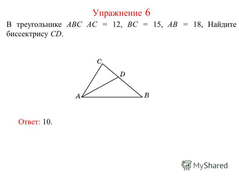 В треугольнике ABC AC = 12, BC = 15, AB = 18, Найдите биссектрису СD. Упражнение 6 Ответ: 10.