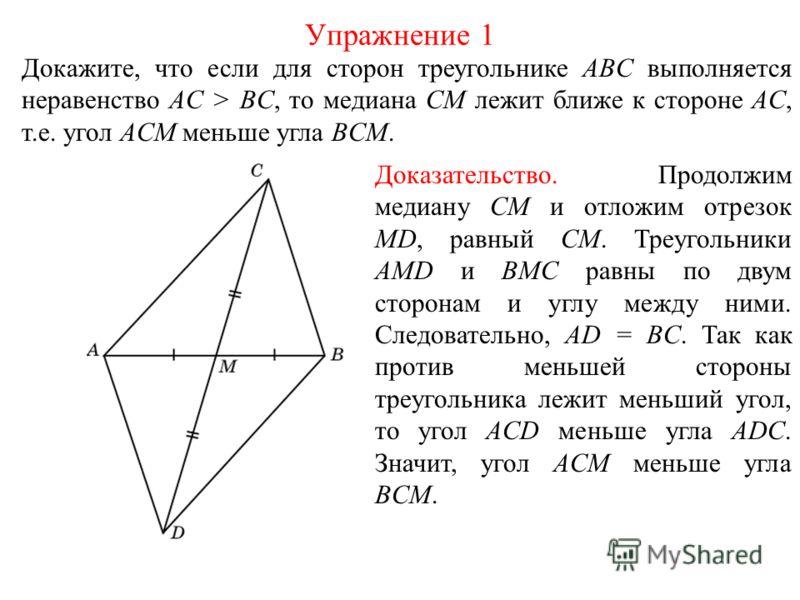Докажите, что если для сторон треугольнике ABC выполняется неравенство AC > BC, то медиана CM лежит ближе к стороне AC, т.е. угол ACM меньше угла BCM. Упражнение 1 Доказательство. Продолжим медиану CM и отложим отрезок MD, равный CM. Треугольники AMD