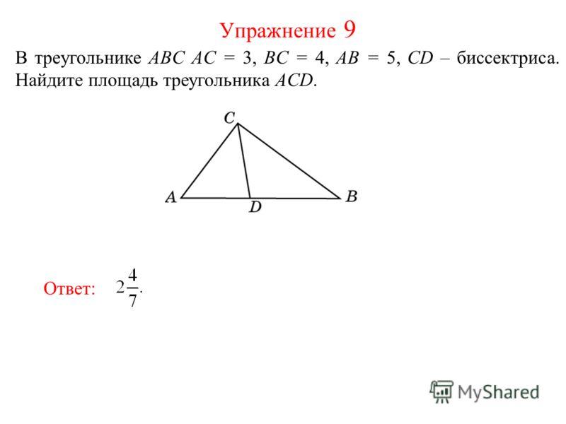 В треугольнике ABC AC = 3, BC = 4, AB = 5, CD – биссектриса. Найдите площадь треугольника ACD. Упражнение 9 Ответ: