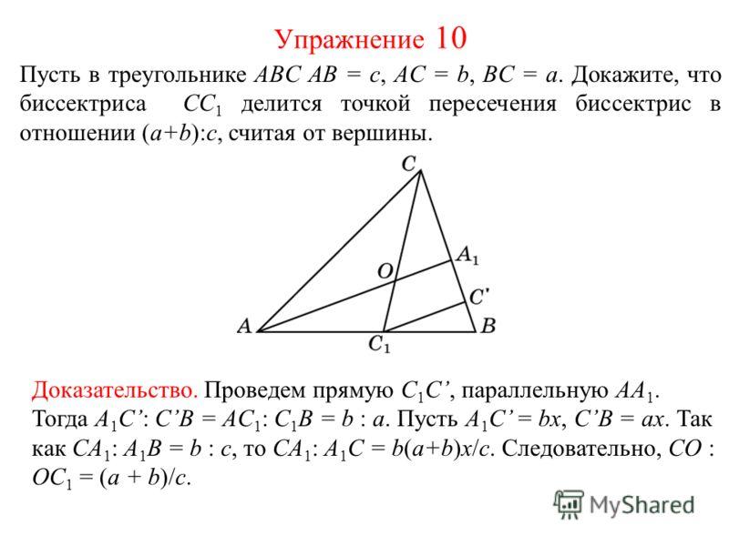 Пусть в треугольнике ABC AB = c, AC = b, BC = a. Докажите, что биссектриса CС 1 делится точкой пересечения биссектрис в отношении (a+b):c, считая от вершины. Упражнение 10 Доказательство. Проведем прямую C 1 C, параллельную AA 1. Тогда A 1 C: CB = AC
