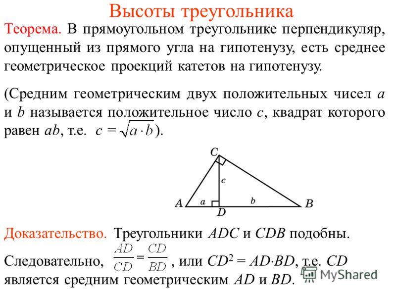 Высоты треугольника Теорема. В прямоугольном треугольнике перпендикуляр, опущенный из прямого угла на гипотенузу, есть среднее геометрическое проекций катетов на гипотенузу. (Средним геометрическим двух положительных чисел a и b называется положитель
