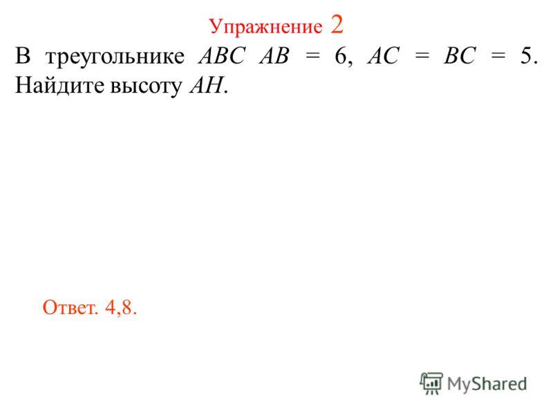 Упражнение 2 В треугольнике ABC AB = 6, AC = BC = 5. Найдите высоту AH. Ответ. 4,8.