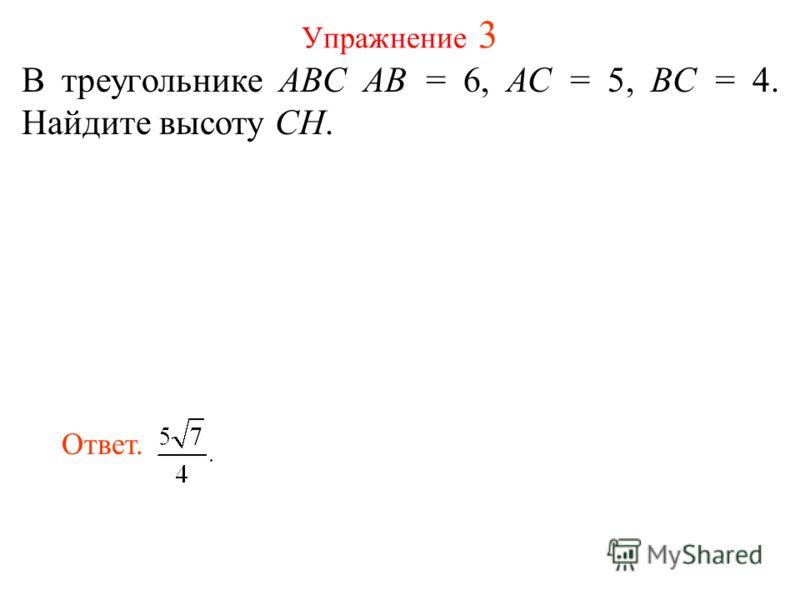 Упражнение 3 В треугольнике ABC AB = 6, AC = 5, BC = 4. Найдите высоту CH. Ответ.