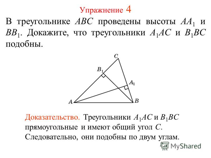 Упражнение 4 В треугольнике ABC проведены высоты AA 1 и BB 1. Докажите, что треугольники A 1 AC и B 1 BC подобны. Доказательство. Треугольники A 1 AC и B 1 BC прямоугольные и имеют общий угол C. Следовательно, они подобны по двум углам.