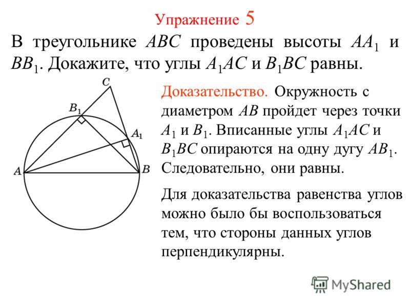Упражнение 5 В треугольнике ABC проведены высоты AA 1 и BB 1. Докажите, что углы A 1 AC и B 1 BC равны. Доказательство. Окружность с диаметром AB пройдет через точки A 1 и B 1. Вписанные углы A 1 AC и B 1 BC опираются на одну дугу AB 1. Следовательно