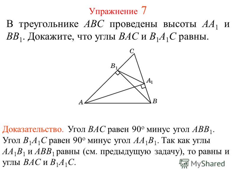 Упражнение 7 В треугольнике ABC проведены высоты AA 1 и BB 1. Докажите, что углы BAC и B 1 A 1 C равны. Доказательство. Угол BAC равен 90 о минус угол ABB 1. Угол B 1 A 1 C равен 90 о минус угол AA 1 B 1. Так как углы AA 1 B 1 и ABB 1 равны (см. пред