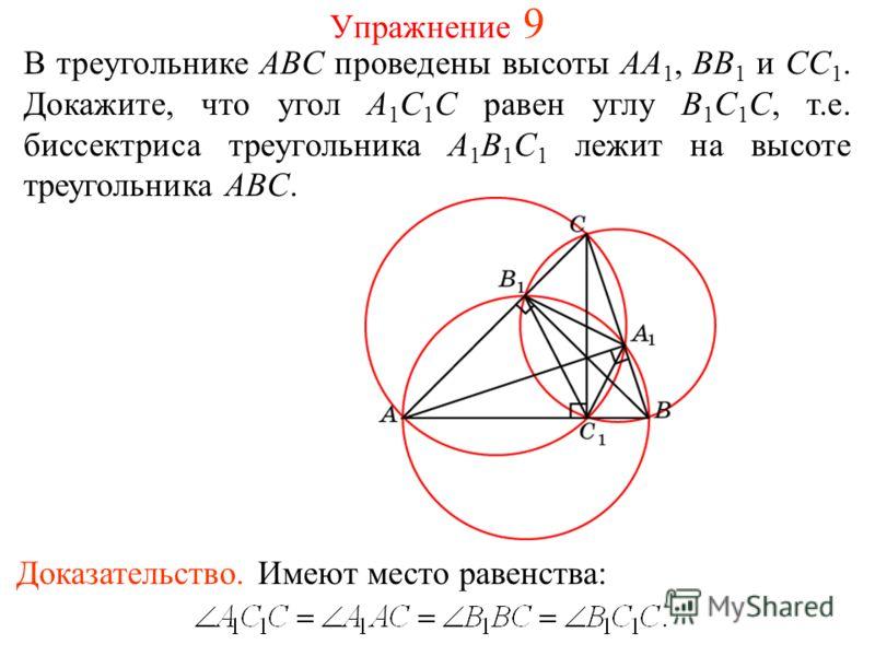 Упражнение 9 В треугольнике ABC проведены высоты AA 1, BB 1 и CC 1. Докажите, что угол A 1 C 1 C равен углу B 1 C 1 C, т.е. биссектриса треугольника A 1 B 1 C 1 лежит на высоте треугольника ABC. Доказательство. Имеют место равенства: