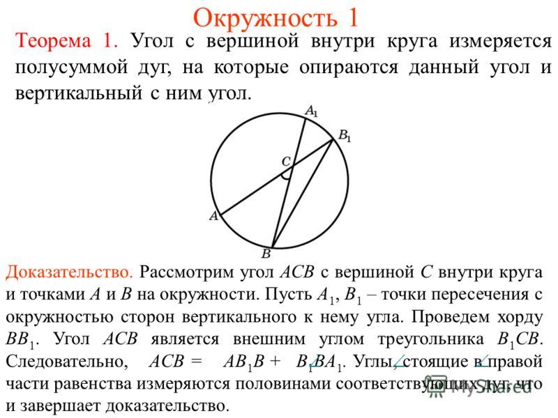Окружность 1 Теорема 1. Угол с вершиной внутри круга измеряется полусуммой дуг, на которые опираются данный угол и вертикальный с ним угол. Доказательство. Рассмотрим угол АСВ с вершиной С внутри круга и точками А и В на окружности. Пусть А 1, В 1 –