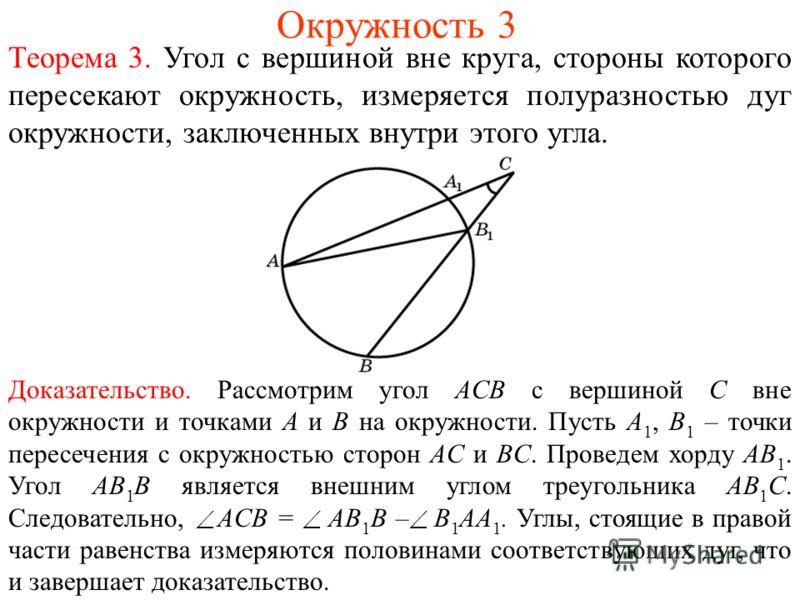 Окружность 3 Теорема 3. Угол с вершиной вне круга, стороны которого пересекают окружность, измеряется полуразностью дуг окружности, заключенных внутри этого угла. Доказательство. Рассмотрим угол ACB с вершиной C вне окружности и точками A и B на окру