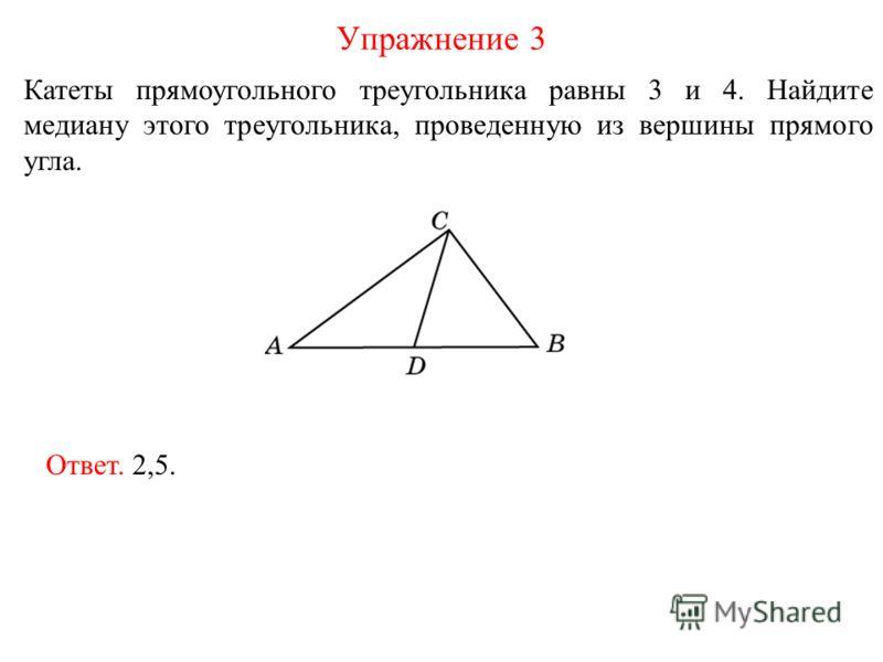 Катеты прямоугольного треугольника равны 3 и 4. Найдите медиану этого треугольника, проведенную из вершины прямого угла. Упражнение 3 Ответ. 2,5.