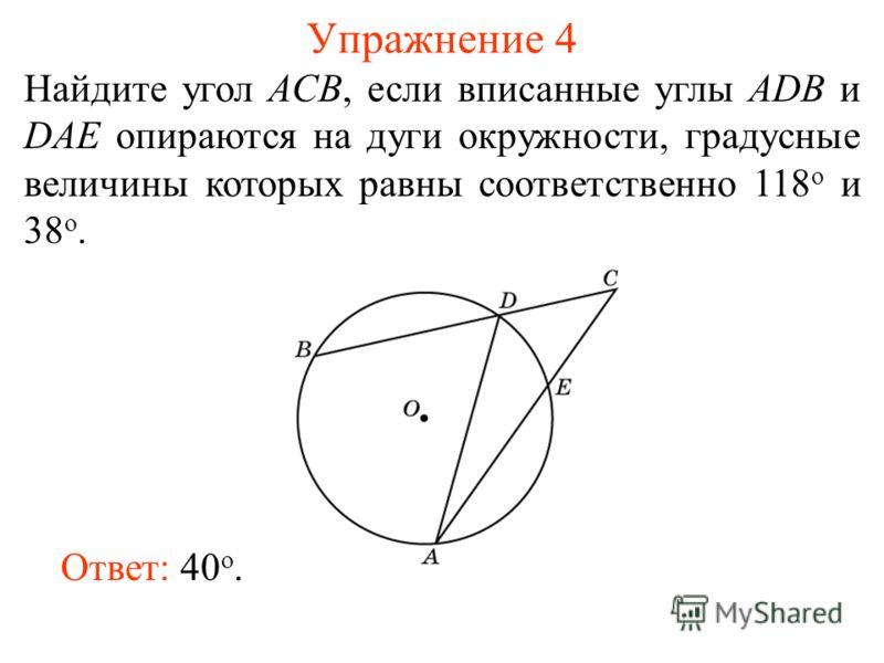 Упражнение 4 Найдите угол ACB, если вписанные углы ADB и DAE опираются на дуги окружности, градусные величины которых равны соответственно 118 о и 38 о. Ответ: 40 о.