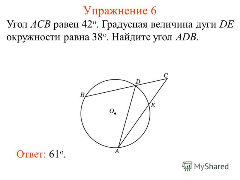 Упражнение 6 Угол ACB равен 42 о. Градусная величина дуги DE окружности равна 38 о. Найдите угол ADB. Ответ: 61 о.