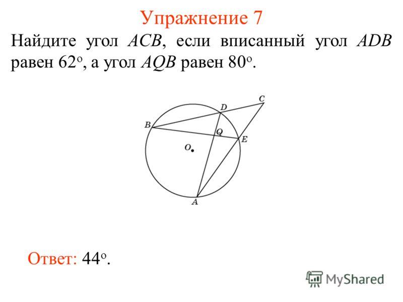 Упражнение 7 Найдите угол ACB, если вписанный угол ADB равен 62 о, а угол AQB равен 80 о. Ответ: 44 о.