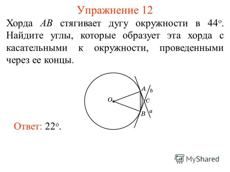 Упражнение 12 Хорда АВ стягивает дугу окружности в 44 о. Найдите углы, которые образует эта хорда с касательными к окружности, проведенными через ее концы. Ответ: 22 о.