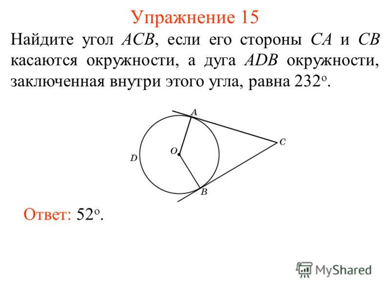 Упражнение 15 Найдите угол ACB, если его стороны CA и CB касаются окружности, а дуга ADB окружности, заключенная внутри этого угла, равна 232 о. Ответ: 52 о.