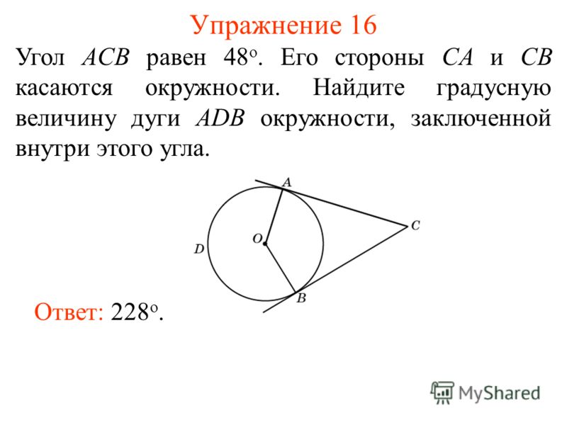 Упражнение 16 Угол ACB равен 48 о. Его стороны CA и CB касаются окружности. Найдите градусную величину дуги ADB окружности, заключенной внутри этого угла. Ответ: 228 о.
